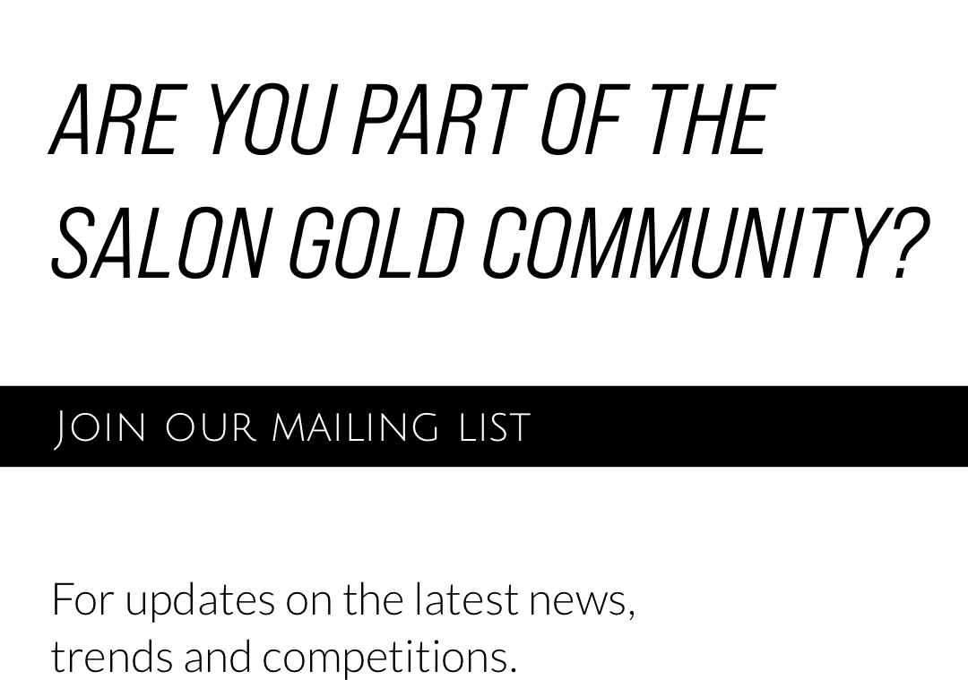Are you part of the Salon Gold community? Join Our Mailing List. For updates on the latest news, trends and competitions.